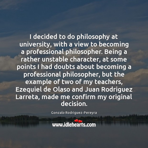 I decided to do philosophy at university, with a view to becoming Gonzalo Rodriguez-Pereyra Picture Quote