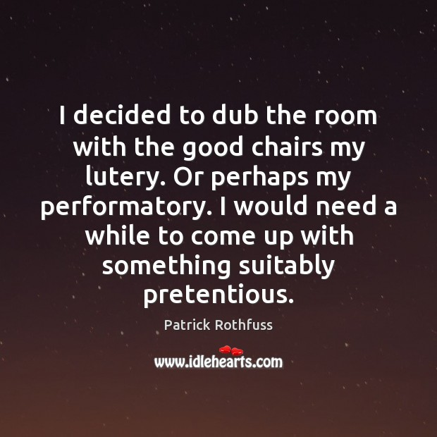 I decided to dub the room with the good chairs my lutery. Patrick Rothfuss Picture Quote