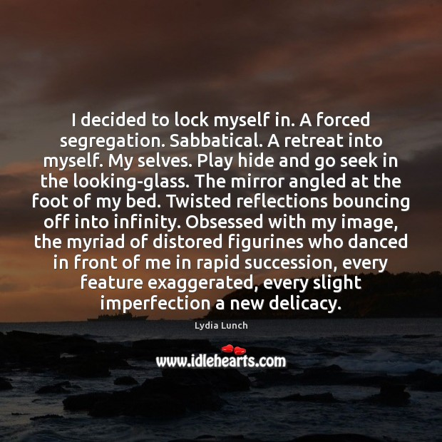 I decided to lock myself in. A forced segregation. Sabbatical. A retreat Imperfection Quotes Image