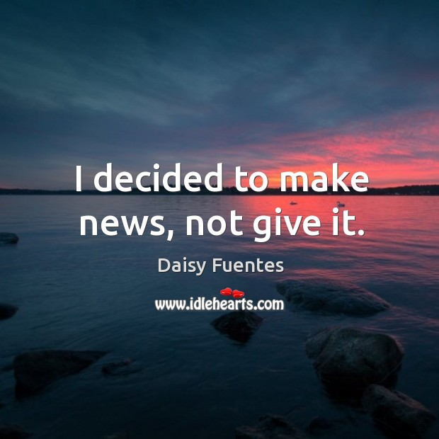 Daisy Fuentes Picture Quote image saying: I decided to make news, not give it.