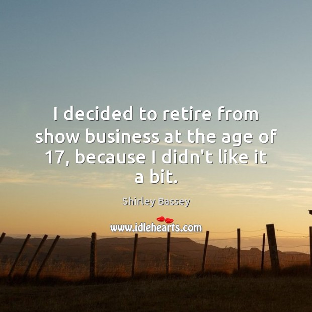 I decided to retire from show business at the age of 17, because I didn't like it a bit. Business Quotes Image