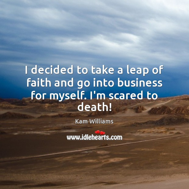 I decided to take a leap of faith and go into business for myself. I'm scared to death! Image