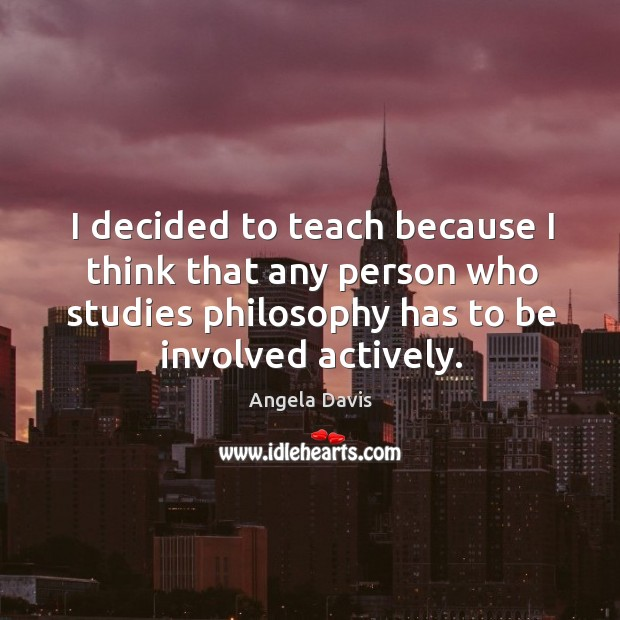 I decided to teach because I think that any person who studies philosophy has to be involved actively. Image