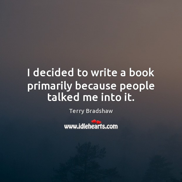 I decided to write a book primarily because people talked me into it. Image