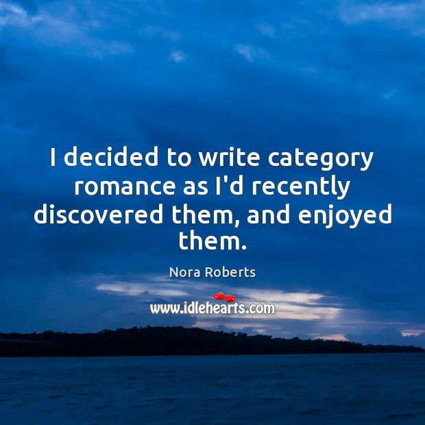 I decided to write category romance as I'd recently discovered them, and enjoyed them. Nora Roberts Picture Quote