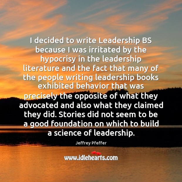 I decided to write Leadership BS because I was irritated by the Jeffrey Pfeffer Picture Quote