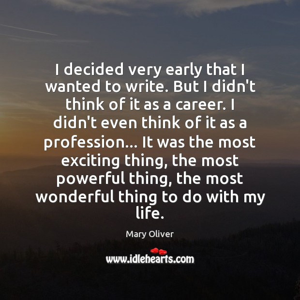 I decided very early that I wanted to write. But I didn't Mary Oliver Picture Quote