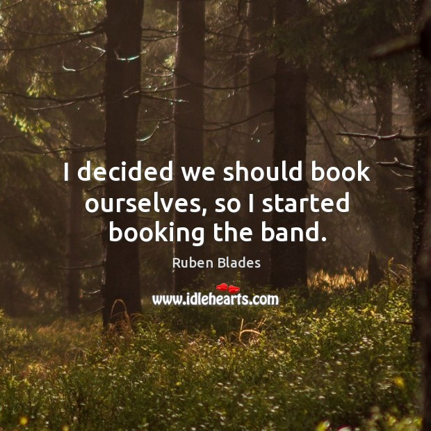 I decided we should book ourselves, so I started booking the band. Ruben Blades Picture Quote