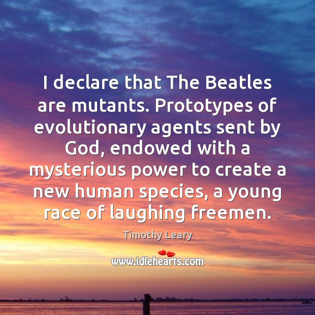 I declare that The Beatles are mutants. Prototypes of evolutionary agents sent Timothy Leary Picture Quote