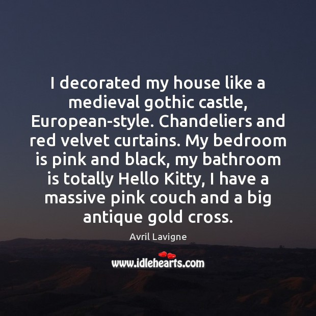 I decorated my house like a medieval gothic castle, European-style. Chandeliers and Avril Lavigne Picture Quote