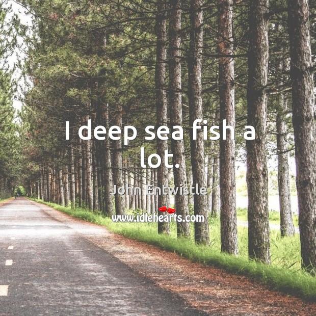 Image, I deep sea fish a lot.