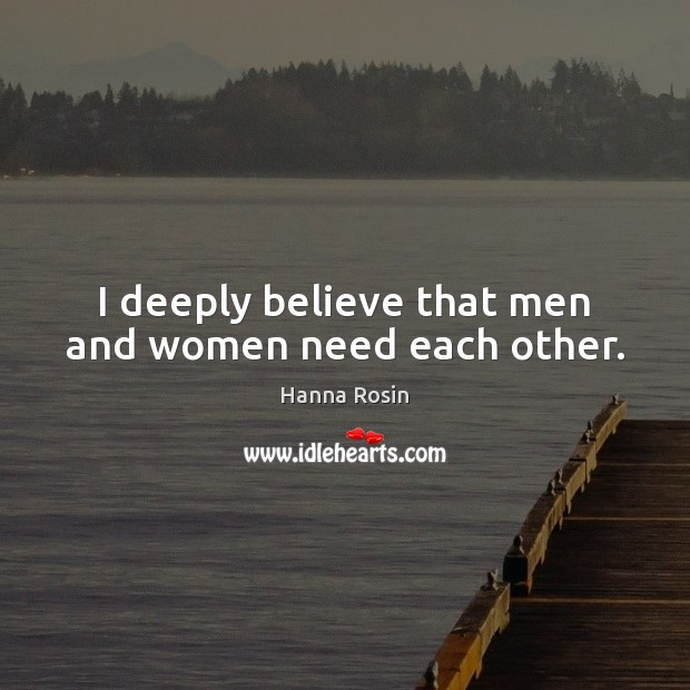 Image, I deeply believe that men and women need each other.