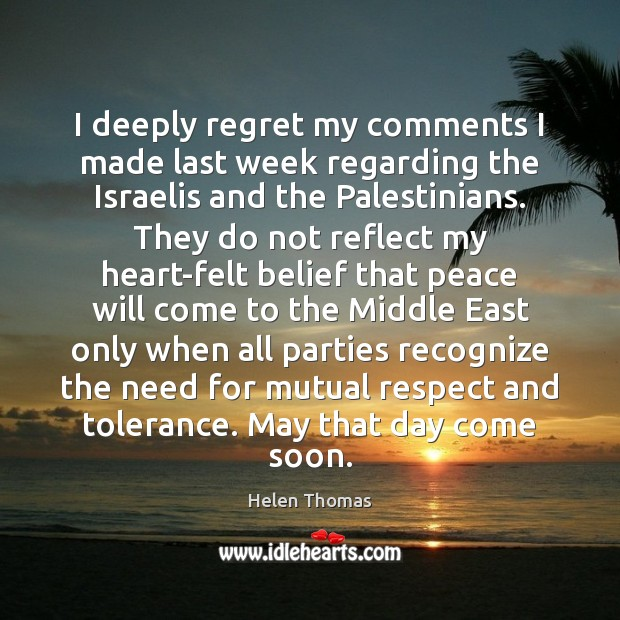 I deeply regret my comments I made last week regarding the Israelis Helen Thomas Picture Quote