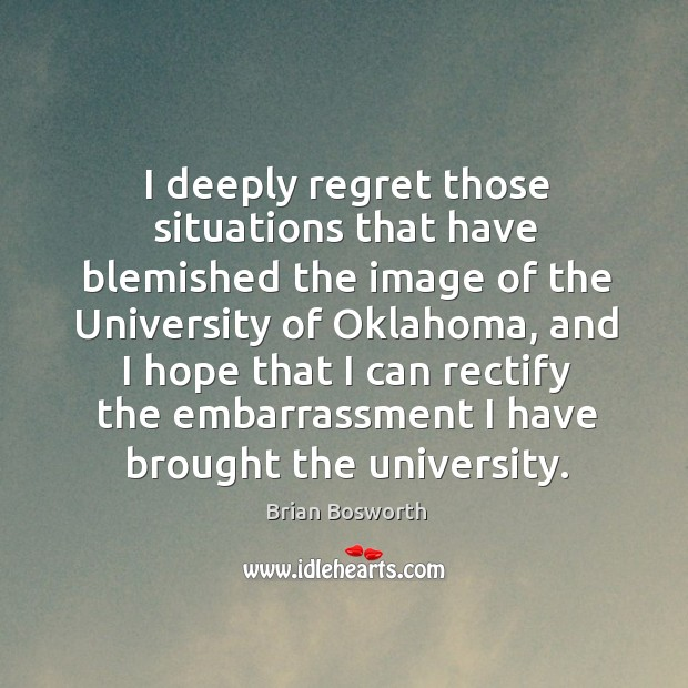 I deeply regret those situations that have blemished the image of the university of oklahoma Brian Bosworth Picture Quote