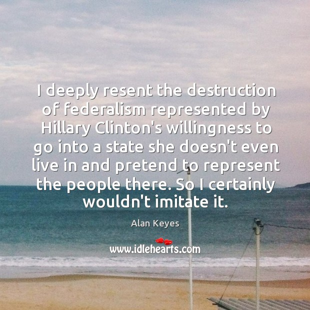 Image, I deeply resent the destruction of federalism represented by Hillary Clinton's willingness