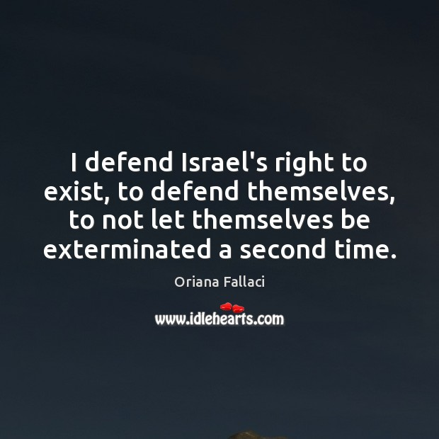 I defend Israel's right to exist, to defend themselves, to not let Oriana Fallaci Picture Quote