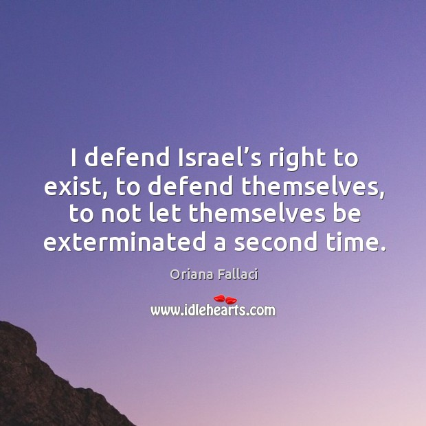 I defend israel's right to exist, to defend themselves, to not let themselves be exterminated a second time. Oriana Fallaci Picture Quote