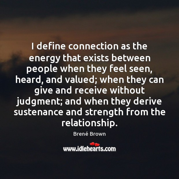 I define connection as the energy that exists between people when they Image