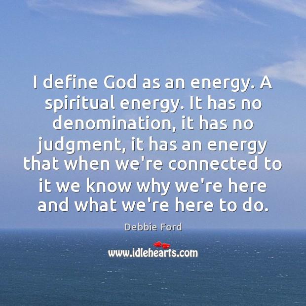 I define God as an energy. A spiritual energy. It has no Image