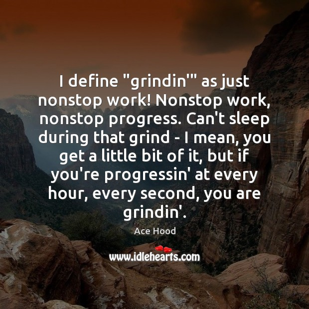"Image, I define ""grindin'"" as just nonstop work! Nonstop work, nonstop progress. Can't"