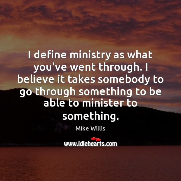 I define ministry as what you've went through. I believe it takes Mike Willis Picture Quote