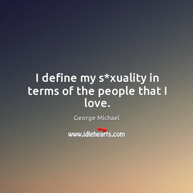 I define my s*xuality in terms of the people that I love. George Michael Picture Quote