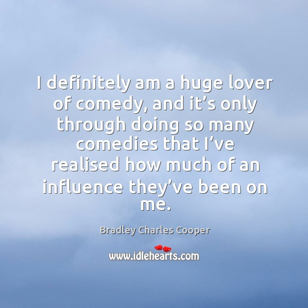I definitely am a huge lover of comedy, and it's only through doing so many comedies Bradley Charles Cooper Picture Quote