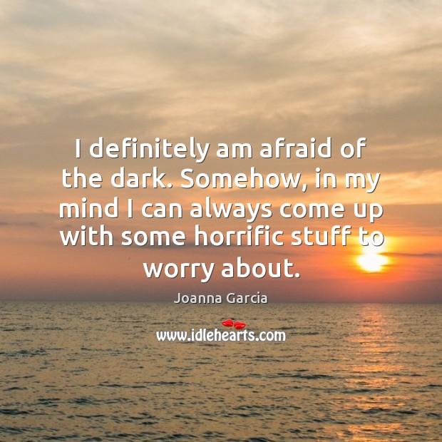 I definitely am afraid of the dark. Somehow, in my mind I Afraid Quotes Image