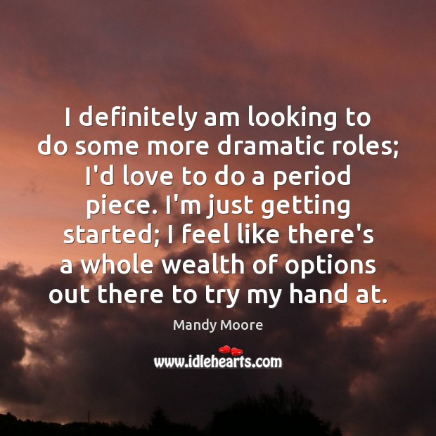 I definitely am looking to do some more dramatic roles; I'd love Mandy Moore Picture Quote