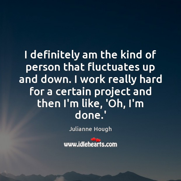 I definitely am the kind of person that fluctuates up and down. Julianne Hough Picture Quote