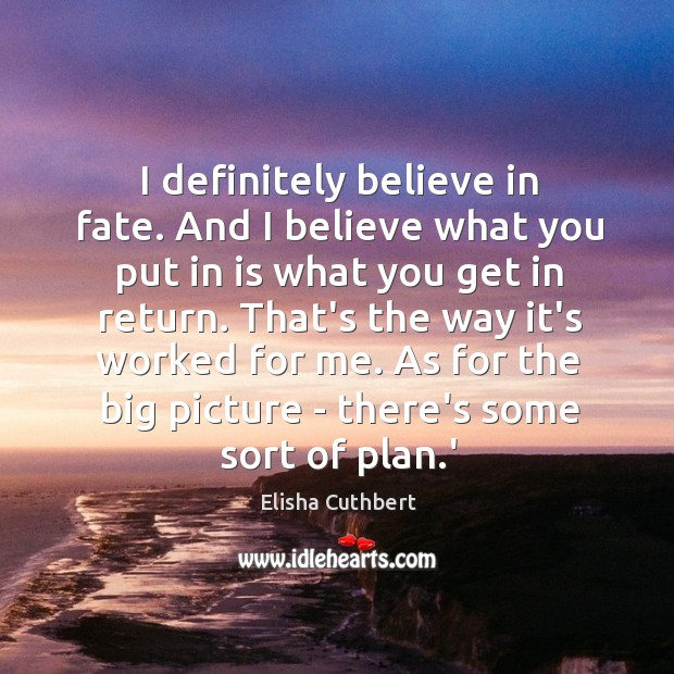 I definitely believe in fate. And I believe what you put in Elisha Cuthbert Picture Quote