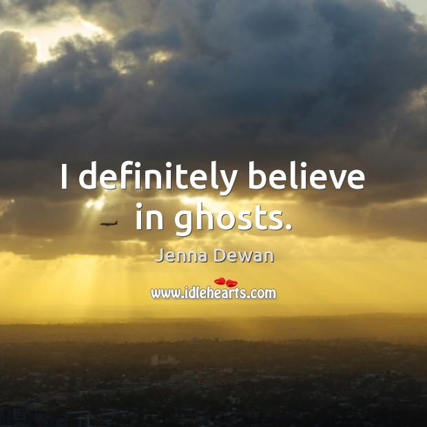 I definitely believe in ghosts. Jenna Dewan Picture Quote