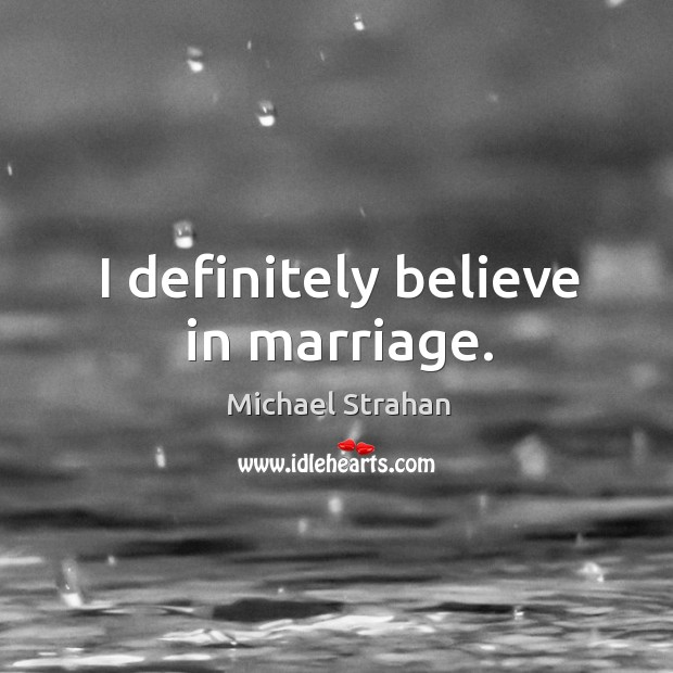 I definitely believe in marriage. Michael Strahan Picture Quote