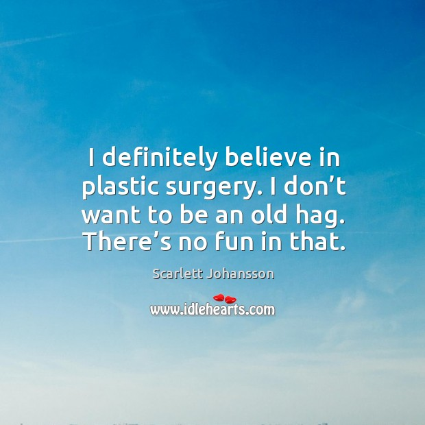 I definitely believe in plastic surgery. I don't want to be an old hag. There's no fun in that. Image