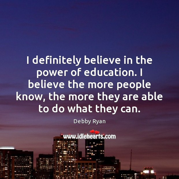 I definitely believe in the power of education. I believe the more Debby Ryan Picture Quote