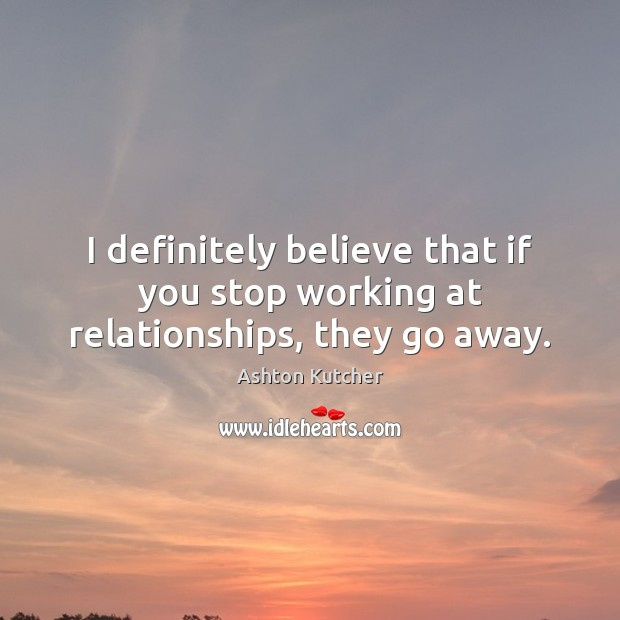 Image, I definitely believe that if you stop working at relationships, they go away.