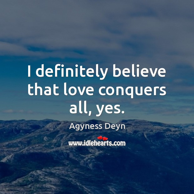 I definitely believe that love conquers all, yes. Agyness Deyn Picture Quote