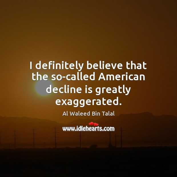I definitely believe that the so-called American decline is greatly exaggerated. Al Waleed Bin Talal Picture Quote