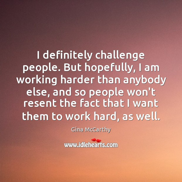 Image, I definitely challenge people. But hopefully, I am working harder than anybody