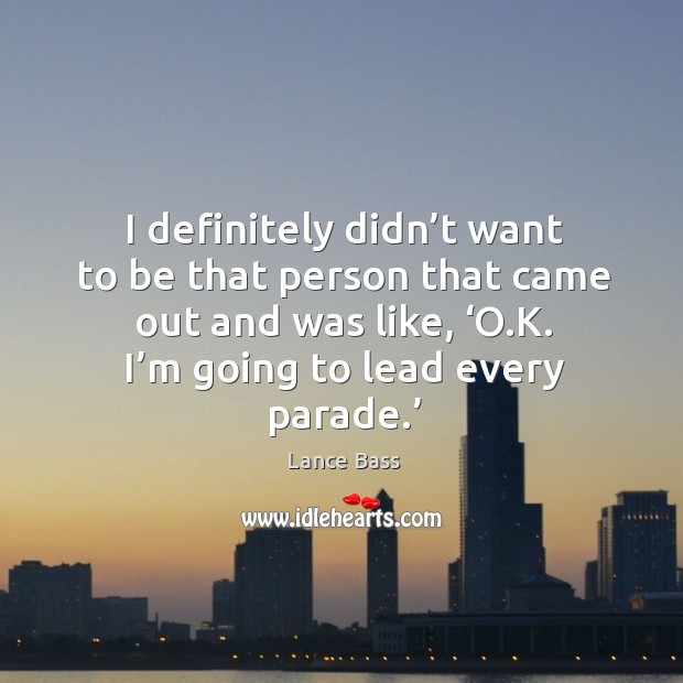 I definitely didn't want to be that person that came out and was like, 'o.k. I'm going to lead every parade.' Lance Bass Picture Quote