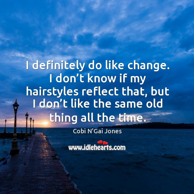 Image, I definitely do like change. I don't know if my hairstyles reflect that, but I don't like