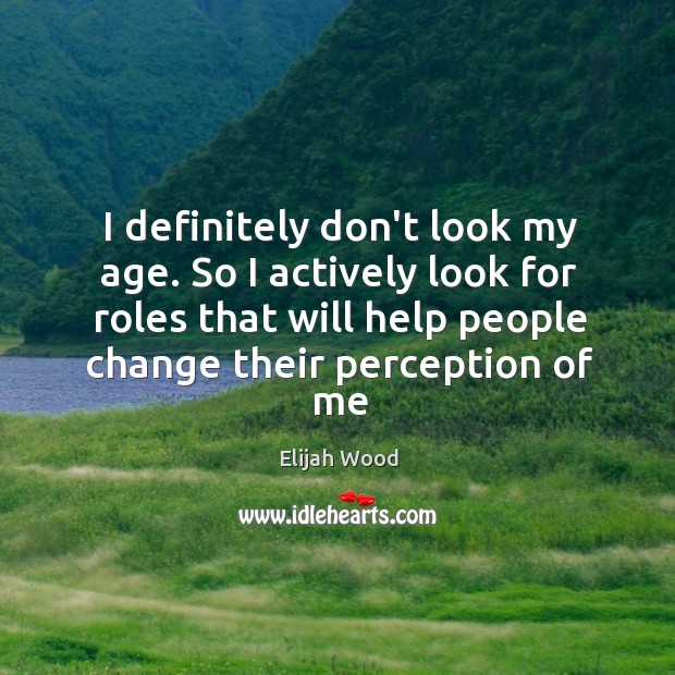 I definitely don't look my age. So I actively look for roles Image