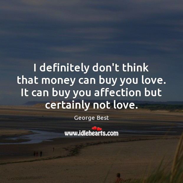 I definitely don't think that money can buy you love. It can Image