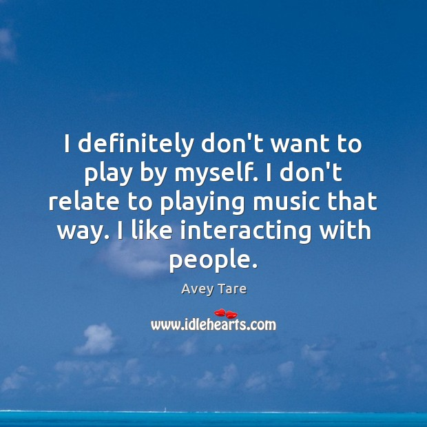 I definitely don't want to play by myself. I don't relate to Image