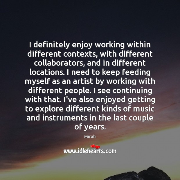 I definitely enjoy working within different contexts, with different collaborators, and in Image