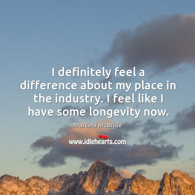 I definitely feel a difference about my place in the industry. I feel like I have some longevity now. Martina McBride Picture Quote