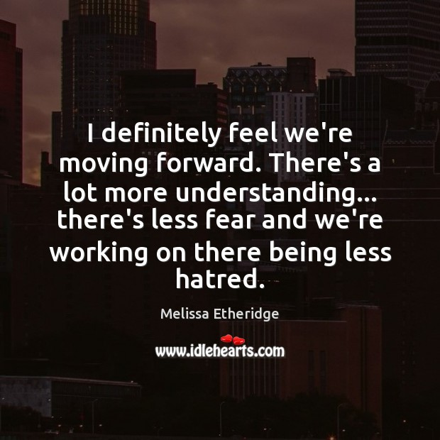 I definitely feel we're moving forward. There's a lot more understanding… there's Melissa Etheridge Picture Quote