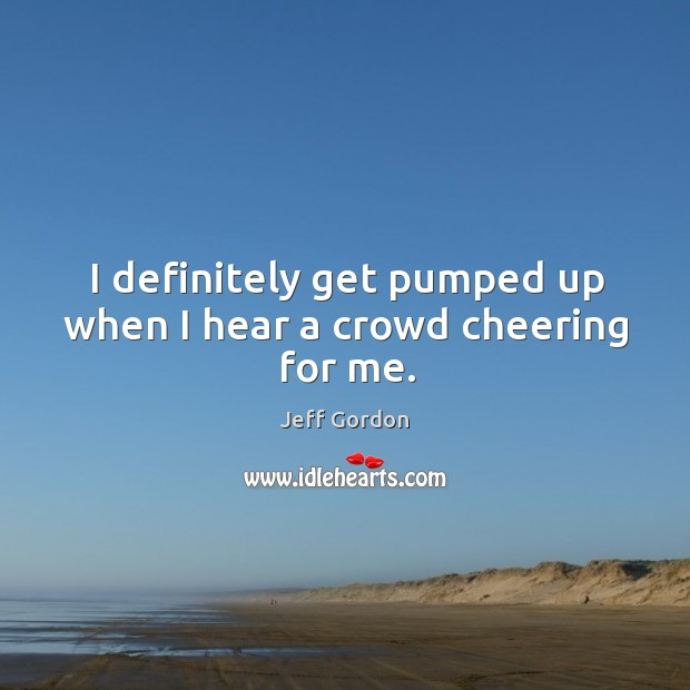 I definitely get pumped up when I hear a crowd cheering for me. Image