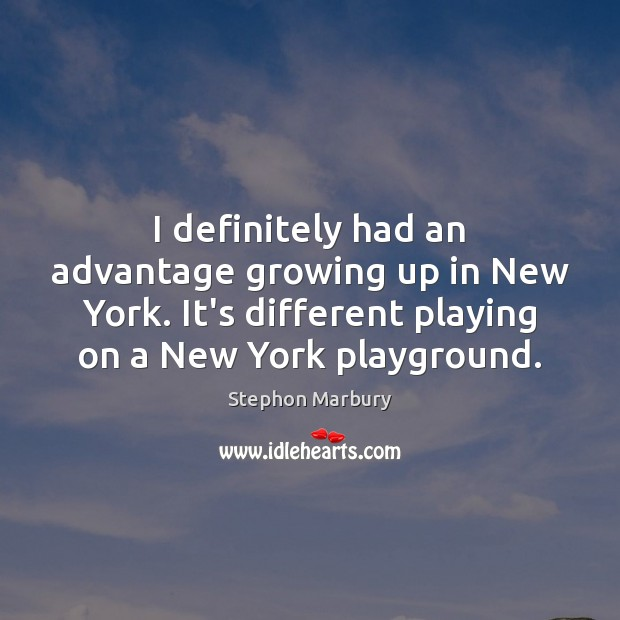 I definitely had an advantage growing up in New York. It's different Image