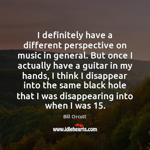 Image, I definitely have a different perspective on music in general. But once